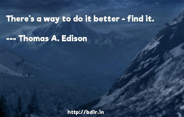 There's a way to do it better - find it.  -   Thomas A. Edison     Quotes