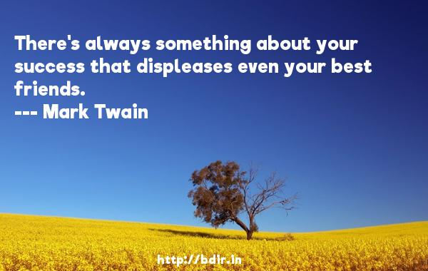 There's always something about your success that displeases even your best friends.  -   Mark Twain     Quotes
