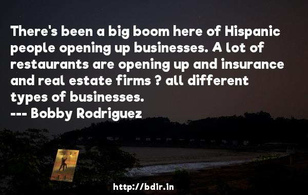 There's been a big boom here of Hispanic people opening up businesses. A lot of restaurants are opening up and insurance and real estate firms ? all different types of businesses.  -   Bobby Rodriguez     Quotes