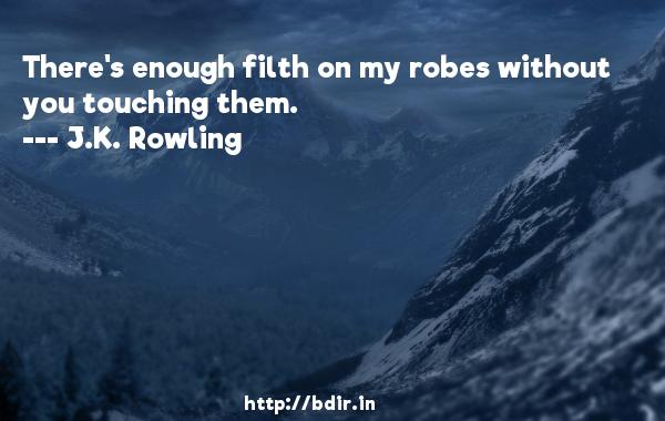 There's enough filth on my robes without you touching them.  -   J.K. Rowling     Quotes