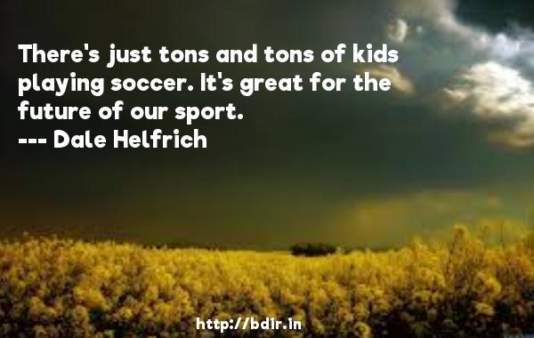 There's just tons and tons of kids playing soccer. It's great for the future of our sport.  -   Dale Helfrich     Quotes