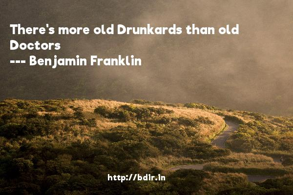 There's more old Drunkards than old Doctors  -   Benjamin Franklin     Quotes