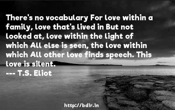 There's no vocabulary For love within a family, love that's lived in But not looked at, love within the light of which All else is seen, the love within which All other love finds speech. This love is silent.  -   T.S. Eliot     Quotes