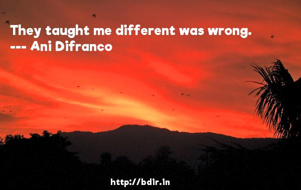 They taught me different was wrong.  -   Ani Difranco     Quotes
