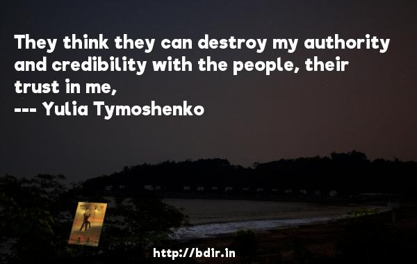 They think they can destroy my authority and credibility with the people, their trust in me,  -   Yulia Tymoshenko     Quotes