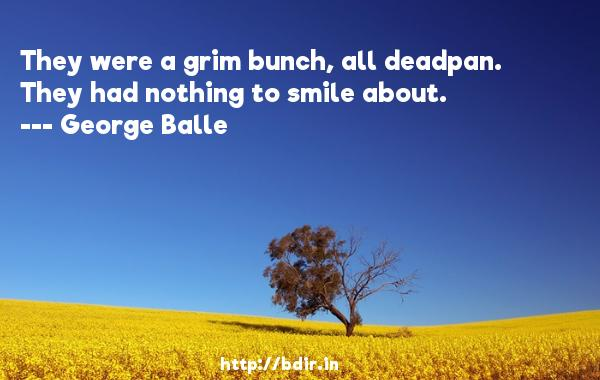 They were a grim bunch, all deadpan. They had nothing to smile about.  -   George Balle     Quotes