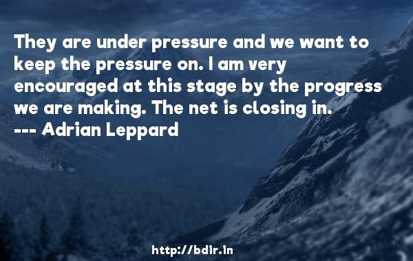 They are under pressure and we want to keep the pressure on. I am very encouraged at this stage by the progress we are making. The net is closing in.  -   Adrian Leppard     Quotes