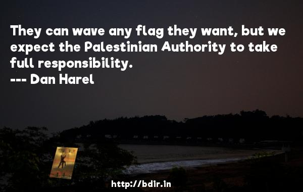 They can wave any flag they want, but we expect the Palestinian Authority to take full responsibility.  -   Dan Harel     Quotes