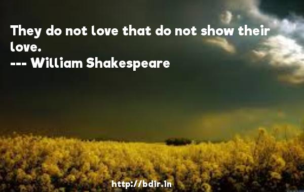 They do not love that do not show their love.  -   William Shakespeare     Quotes