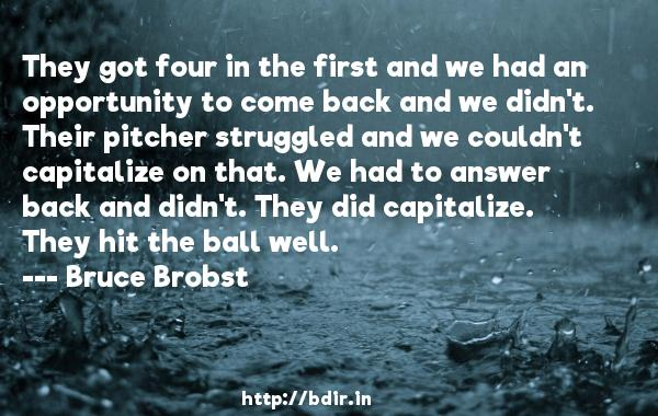 They got four in the first and we had an opportunity to come back and we didn't. Their pitcher struggled and we couldn't capitalize on that. We had to answer back and didn't. They did capitalize. They hit the ball well.  -   Bruce Brobst     Quotes