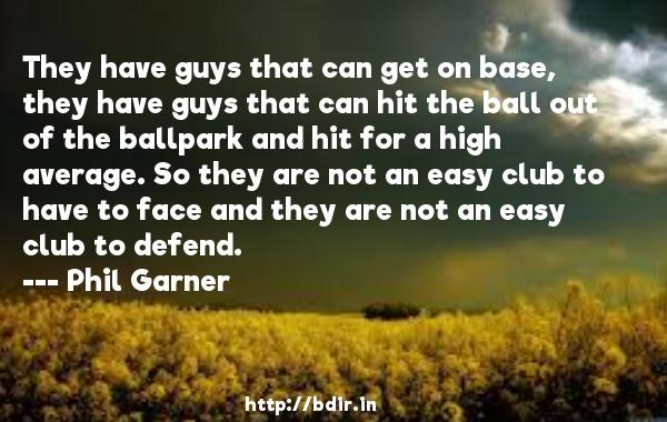 They have guys that can get on base, they have guys that can hit the ball out of the ballpark and hit for a high average. So they are not an easy club to have to face and they are not an easy club to defend.  -   Phil Garner     Quotes