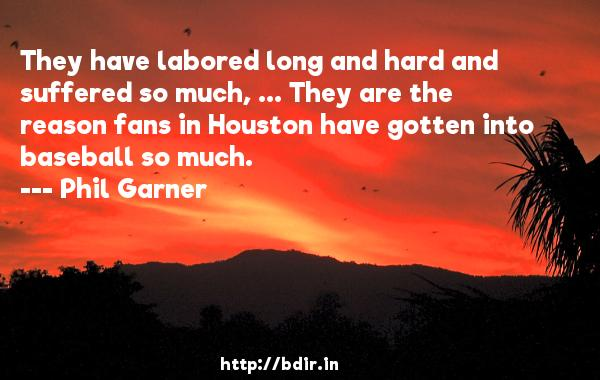 They have labored long and hard and suffered so much, ... They are the reason fans in Houston have gotten into baseball so much.  -   Phil Garner     Quotes