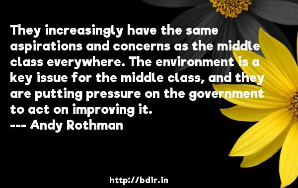 They increasingly have the same aspirations and concerns as the middle class everywhere. The environment is a key issue for the middle class, and they are putting pressure on the government to act on improving it.  -   Andy Rothman     Quotes