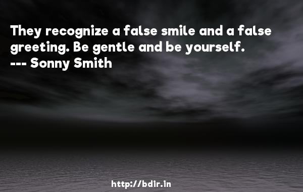 They recognize a false smile and a false greeting. Be gentle and be yourself.  -   Sonny Smith     Quotes