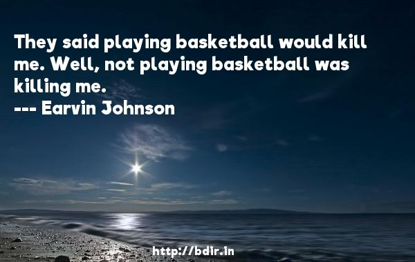 They said playing basketball would kill me. Well, not playing basketball was killing me.  -   Earvin Johnson     Quotes