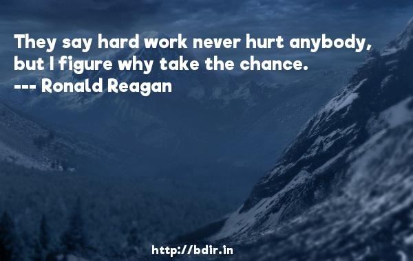 They say hard work never hurt anybody, but I figure why take the chance.  -   Ronald Reagan     Quotes