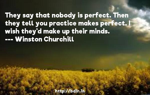 They say that nobody is perfect. Then they tell you practice makes perfect. I wish they'd make up their minds.  -   Winston Churchill     Quotes