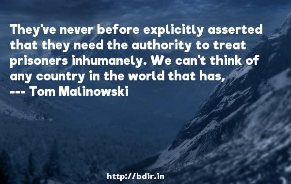They've never before explicitly asserted that they need the authority to treat prisoners inhumanely. We can't think of any country in the world that has,  -   Tom Malinowski     Quotes