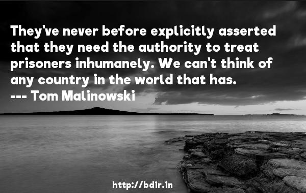 They've never before explicitly asserted that they need the authority to treat prisoners inhumanely. We can't think of any country in the world that has.  -   Tom Malinowski     Quotes