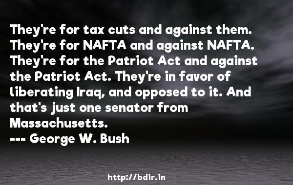 They're for tax cuts and against them. They're for NAFTA and against NAFTA. They're for the Patriot Act and against the Patriot Act. They're in favor of liberating Iraq, and opposed to it. And that's just one senator from Massachusetts.  -   George W. Bush     Quotes