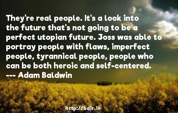 They're real people. It's a look into the future that's not going to be a perfect utopian future. Joss was able to portray people with flaws, imperfect people, tyrannical people, people who can be both heroic and self-centered.  -   Adam Baldwin     Quotes