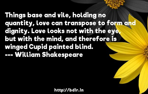 Things base and vile, holding no quantity, love can transpose to form and dignity. Love looks not with the eye, but with the mind, and therefore is winged Cupid painted blind.  -   William Shakespeare     Quotes