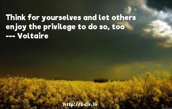Think for yourselves and let others enjoy the privilege to do so, too  -    Voltaire     Quotes