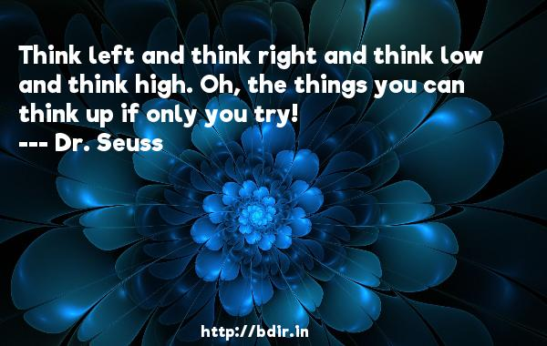 Think left and think right and think low and think high. Oh, the things you can think up if only you try!  -   Dr. Seuss     Quotes