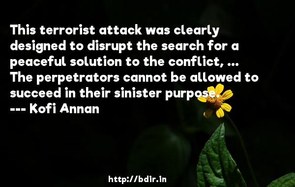 This terrorist attack was clearly designed to disrupt the search for a peaceful solution to the conflict, ... The perpetrators cannot be allowed to succeed in their sinister purpose.  -   Kofi Annan     Quotes