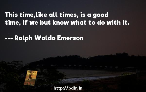 This time,like all times, is a good time, if we but know what to do with it.  -   Ralph Waldo Emerson     Quotes