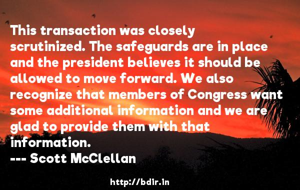 This transaction was closely scrutinized. The safeguards are in place and the president believes it should be allowed to move forward. We also recognize that members of Congress want some additional information and we are glad to provide them with that information.  -   Scott McClellan     Quotes