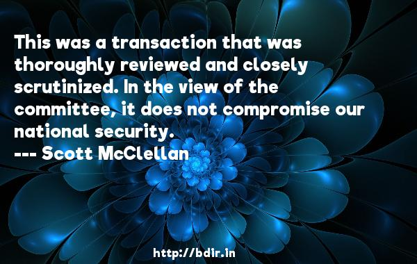 This was a transaction that was thoroughly reviewed and closely scrutinized. In the view of the committee, it does not compromise our national security.  -   Scott McClellan     Quotes