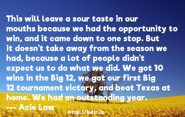 This will leave a sour taste in our mouths because we had the opportunity to win, and it came down to one stop. But it doesn't take away from the season we had, because a lot of people didn't expect us to do what we did. We got 10 wins in the Big 12, we got our first Big 12 tournament victory, and beat Texas at home. We had an outstanding year.  -   Acie Law     Quotes