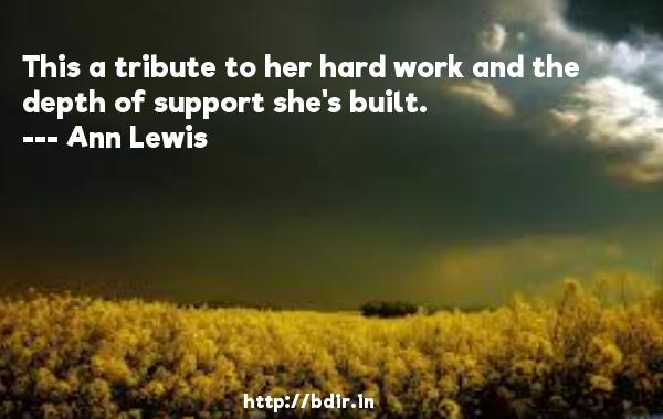 This a tribute to her hard work and the depth of support she's built.  -   Ann Lewis     Quotes