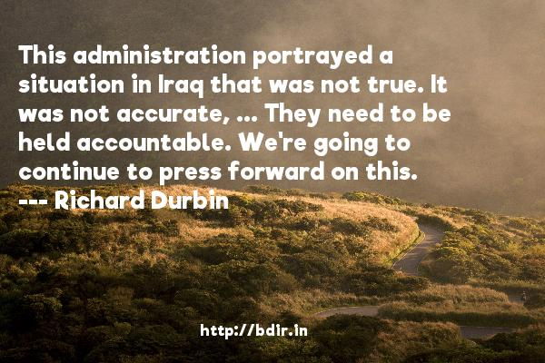 This administration portrayed a situation in Iraq that was not true. It was not accurate, ... They need to be held accountable. We're going to continue to press forward on this.  -   Richard Durbin     Quotes