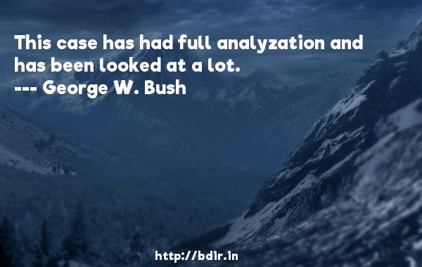 This case has had full analyzation and has been looked at a lot.  -   George W. Bush     Quotes
