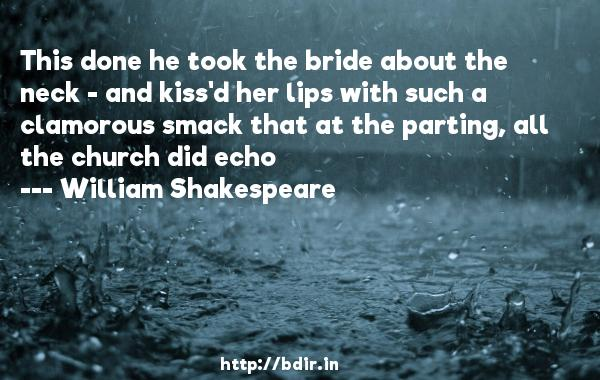 This done he took the bride about the neck - and kiss'd her lips with such a clamorous smack that at the parting, all the church did echo  -   William Shakespeare     Quotes