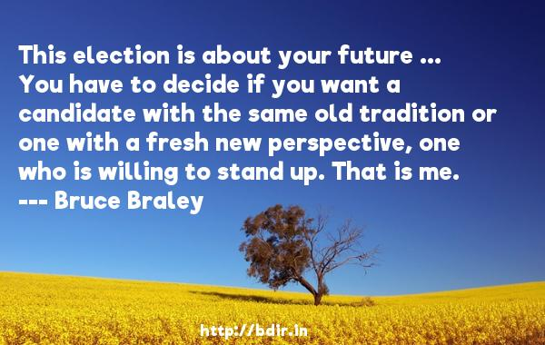 This election is about your future ... You have to decide if you want a candidate with the same old tradition or one with a fresh new perspective, one who is willing to stand up. That is me.  -   Bruce Braley     Quotes