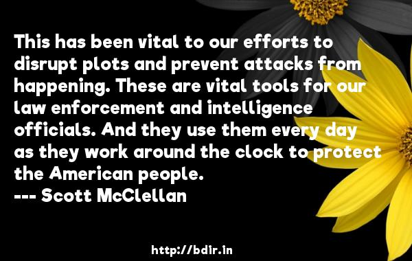 This has been vital to our efforts to disrupt plots and prevent attacks from happening. These are vital tools for our law enforcement and intelligence officials. And they use them every day as they work around the clock to protect the American people.  -   Scott McClellan     Quotes