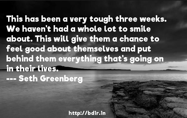 This has been a very tough three weeks. We haven't had a whole lot to smile about. This will give them a chance to feel good about themselves and put behind them everything that's going on in their lives.  -   Seth Greenberg     Quotes