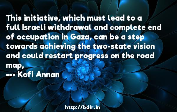 This initiative, which must lead to a full Israeli withdrawal and complete end of occupation in Gaza, can be a step towards achieving the two-state vision and could restart progress on the road map,  -   Kofi Annan     Quotes