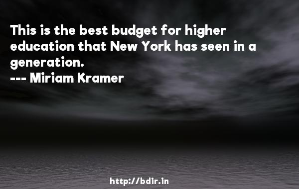 This is the best budget for higher education that New York has seen in a generation.  -   Miriam Kramer     Quotes