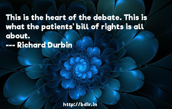 This is the heart of the debate. This is what the patients' bill of rights is all about.  -   Richard Durbin     Quotes