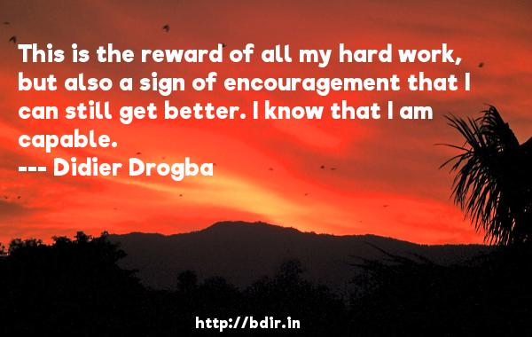This is the reward of all my hard work, but also a sign of encouragement that I can still get better. I know that I am capable.  -   Didier Drogba     Quotes