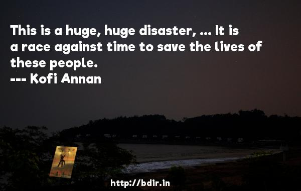 This is a huge, huge disaster, ... It is a race against time to save the lives of these people.  -   Kofi Annan     Quotes