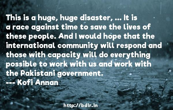 This is a huge, huge disaster, ... It is a race against time to save the lives of these people. And I would hope that the international community will respond and those with capacity will do everything possible to work with us and work with the Pakistani government.  -   Kofi Annan     Quotes