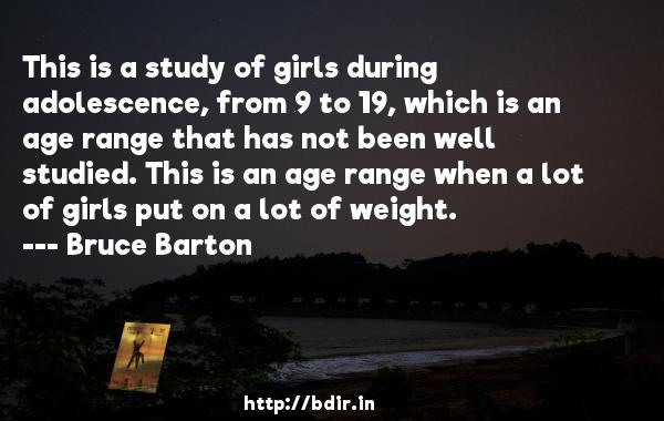 This is a study of girls during adolescence, from 9 to 19, which is an age range that has not been well studied. This is an age range when a lot of girls put on a lot of weight.  -   Bruce Barton     Quotes