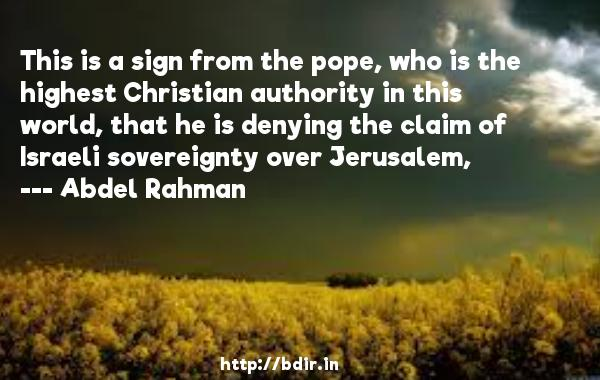 This is a sign from the pope, who is the highest Christian authority in this world, that he is denying the claim of Israeli sovereignty over Jerusalem,  -   Abdel Rahman     Quotes