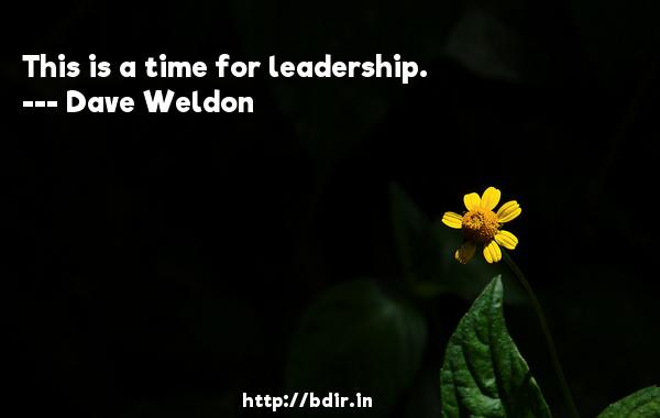 This is a time for leadership.  -   Dave Weldon     Quotes