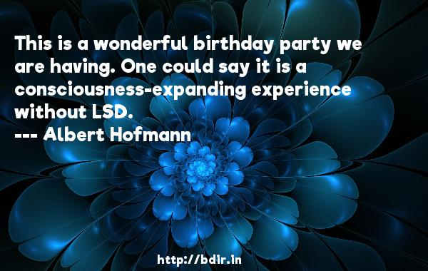 This is a wonderful birthday party we are having. One could say it is a consciousness-expanding experience without LSD.  -   Albert Hofmann     Quotes